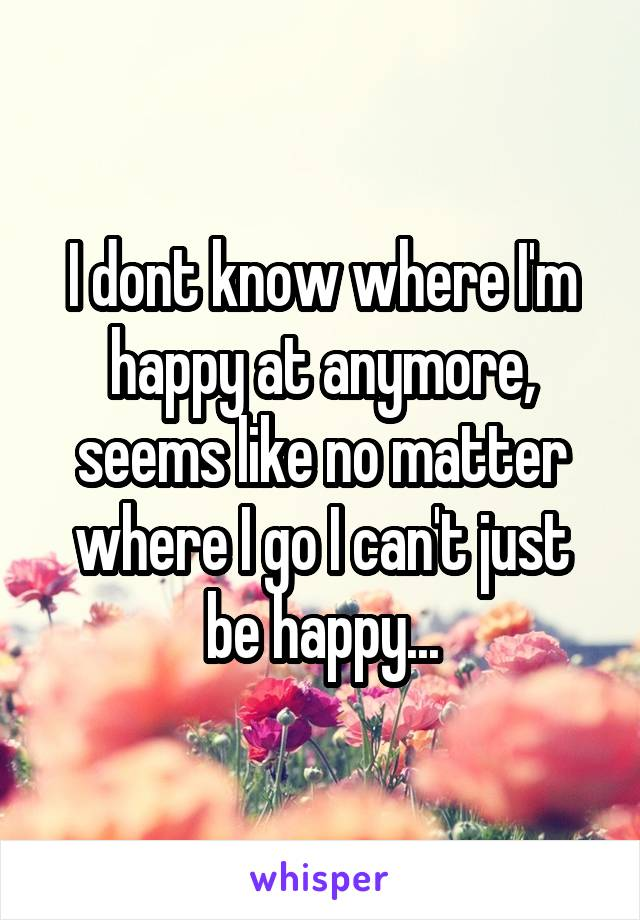 I dont know where I'm happy at anymore, seems like no matter where I go I can't just be happy...