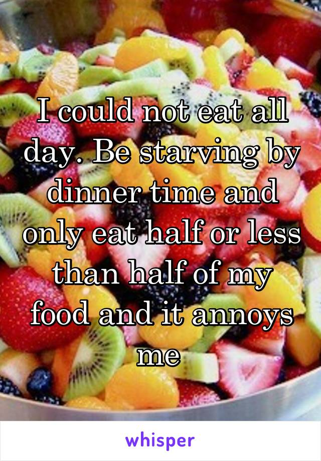I could not eat all day. Be starving by dinner time and only eat half or less than half of my food and it annoys me