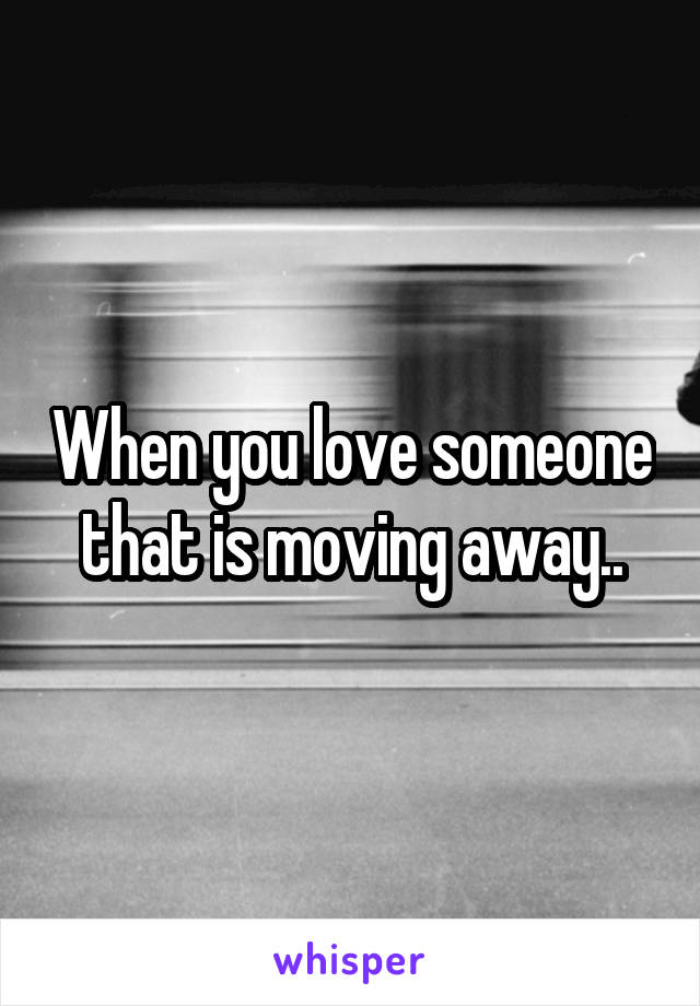 When you love someone that is moving away..