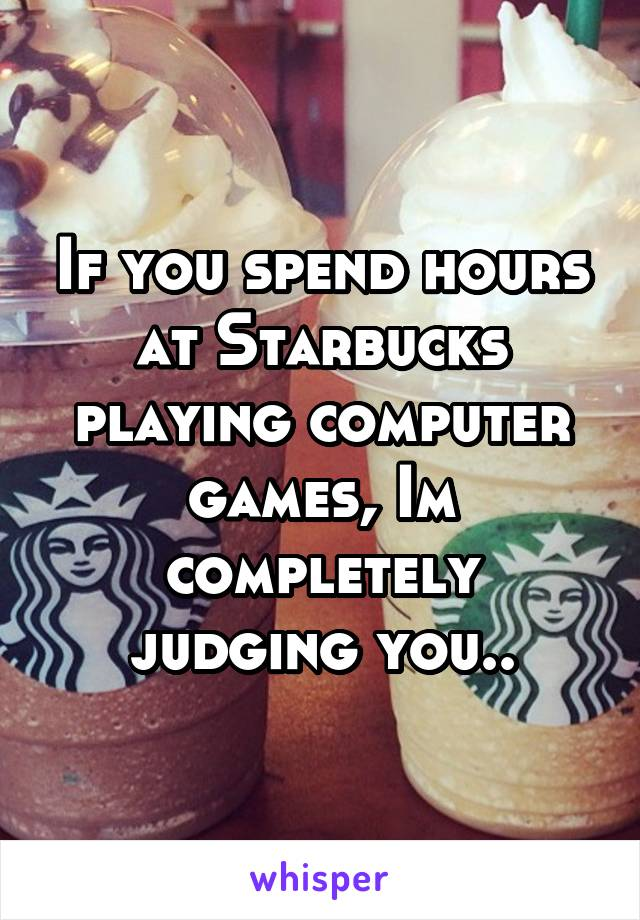 If you spend hours at Starbucks playing computer games, Im completely judging you..