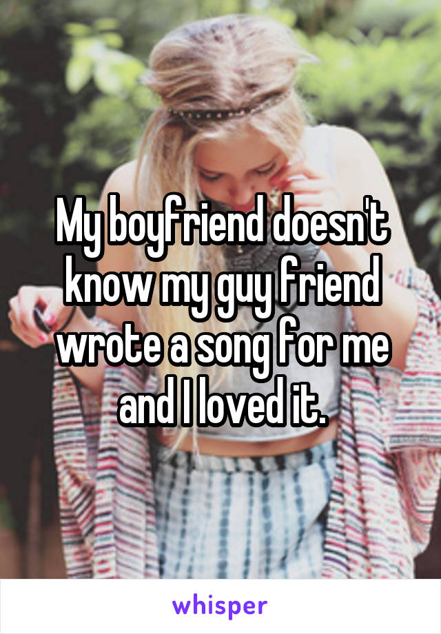 My boyfriend doesn't know my guy friend wrote a song for me and I loved it.
