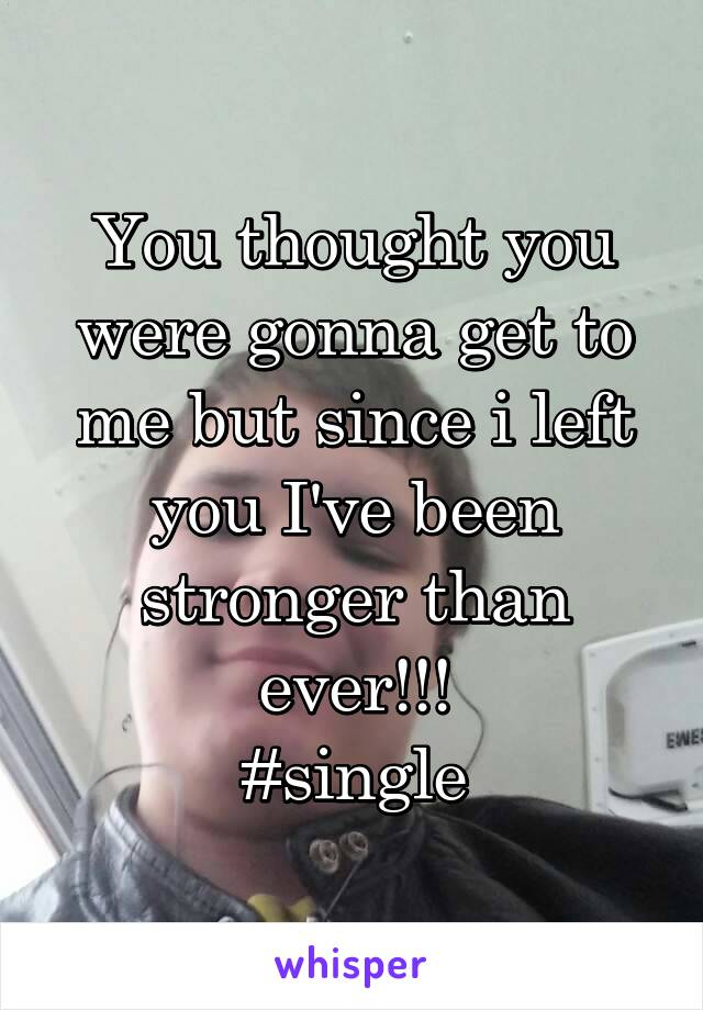 You thought you were gonna get to me but since i left you I've been stronger than ever!!! #single