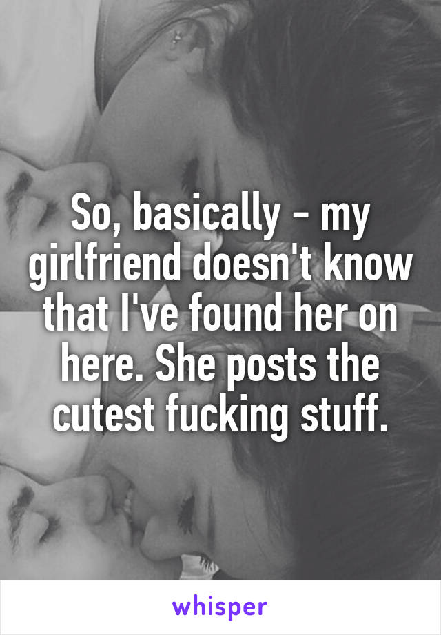 So, basically - my girlfriend doesn't know that I've found her on here. She posts the cutest fucking stuff.
