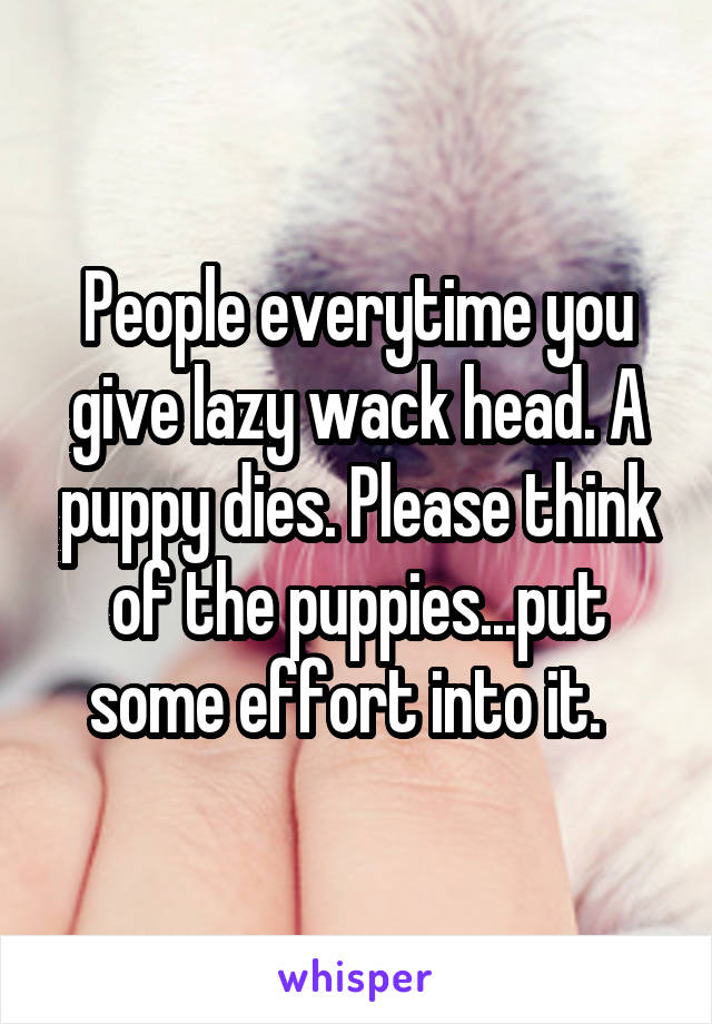 People everytime you give lazy wack head. A puppy dies. Please think of the puppies...put some effort into it.
