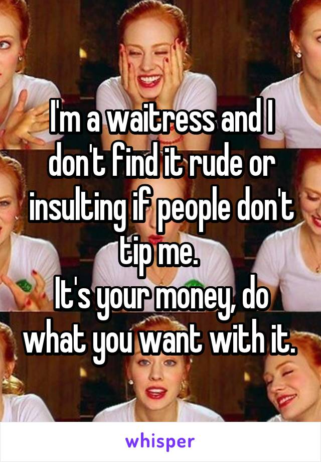 I'm a waitress and I don't find it rude or insulting if people don't tip me.  It's your money, do what you want with it.