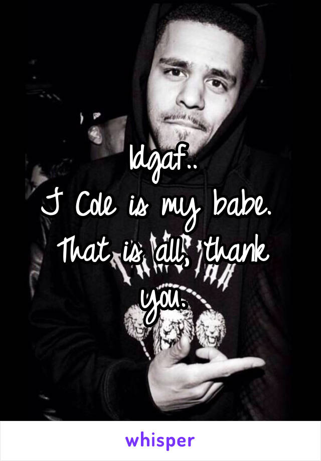 Idgaf.. J Cole is my babe.  That is all, thank you.