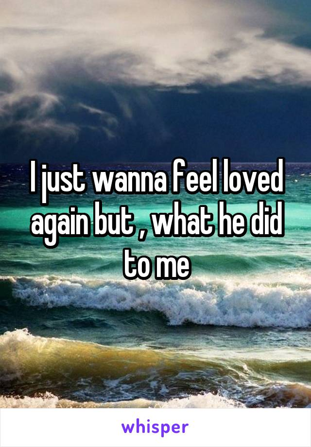 I just wanna feel loved again but , what he did to me