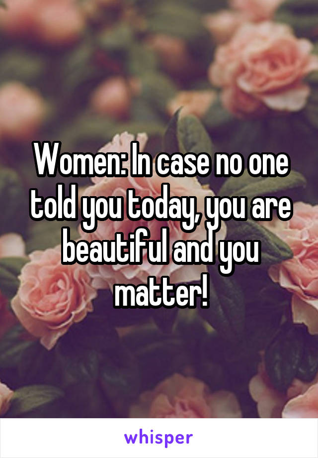 Women: In case no one told you today, you are beautiful and you matter!