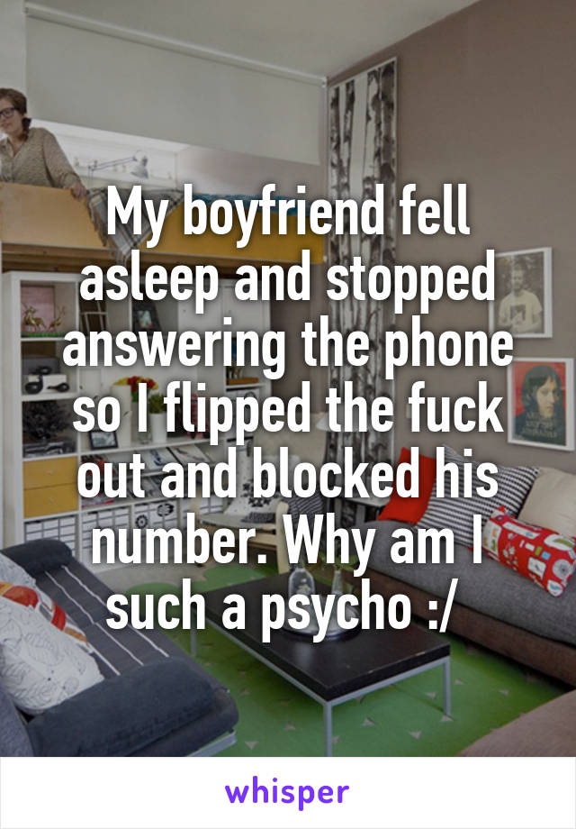 My boyfriend fell asleep and stopped answering the phone so I flipped the fuck out and blocked his number. Why am I such a psycho :/