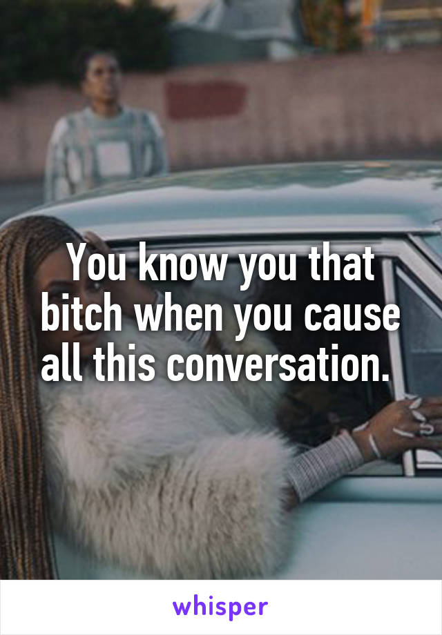 You know you that bitch when you cause all this conversation.