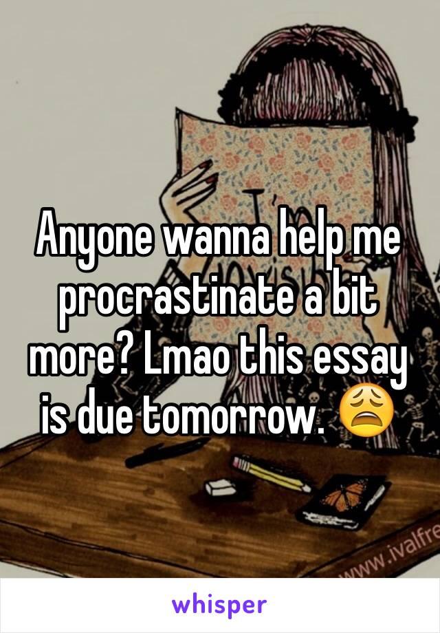 Anyone wanna help me procrastinate a bit more? Lmao this essay is due tomorrow. 😩