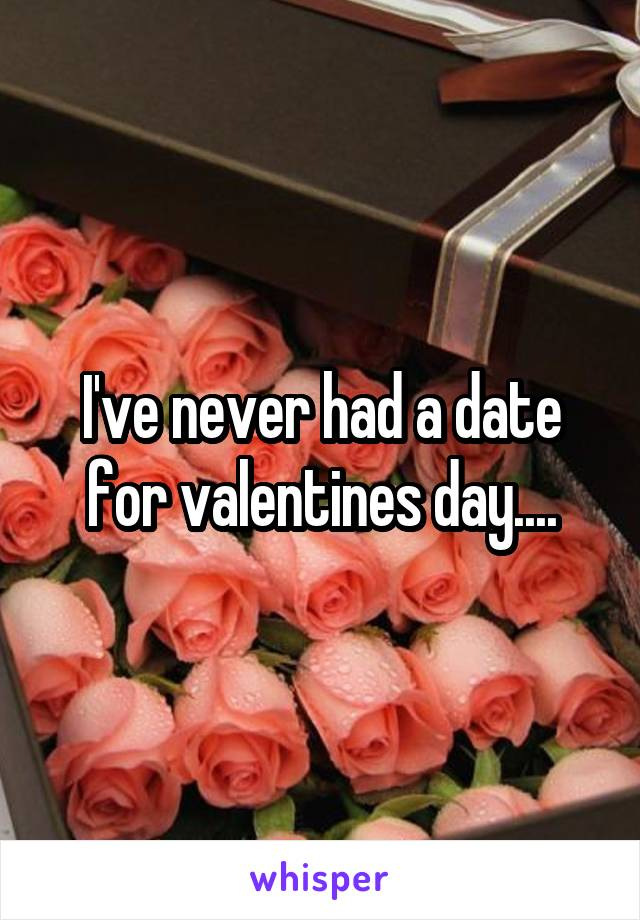 I've never had a date for valentines day....