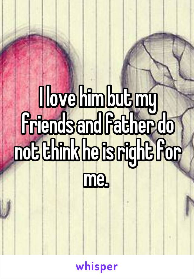 I love him but my friends and father do not think he is right for me.
