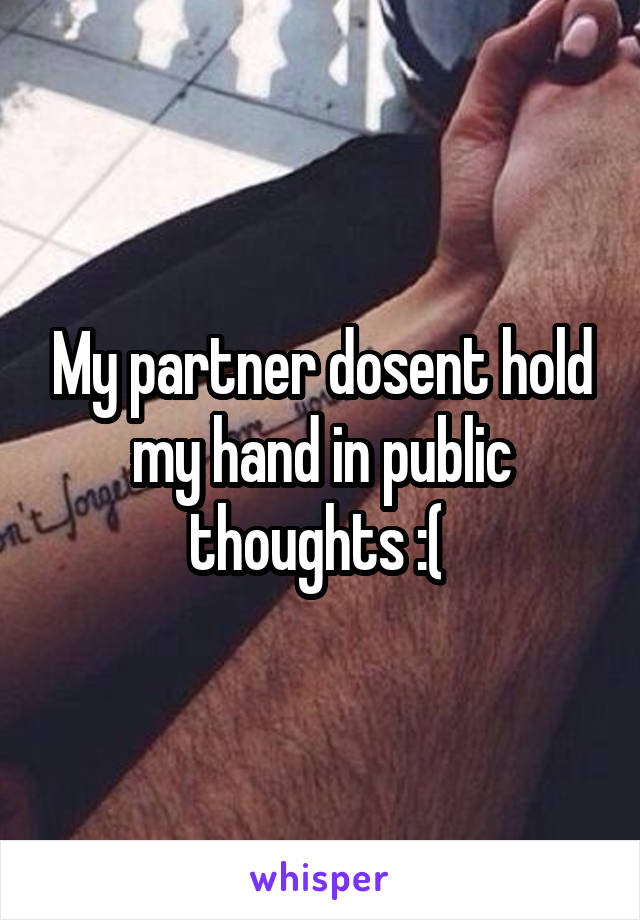 My partner dosent hold my hand in public thoughts :(