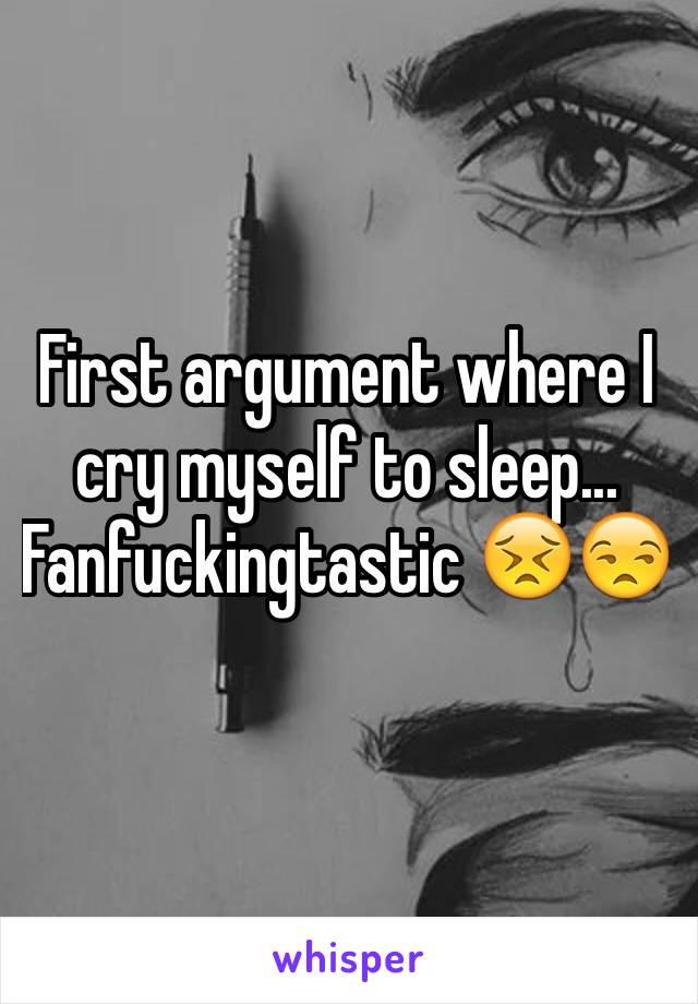 First argument where I cry myself to sleep... Fanfuckingtastic 😣😒