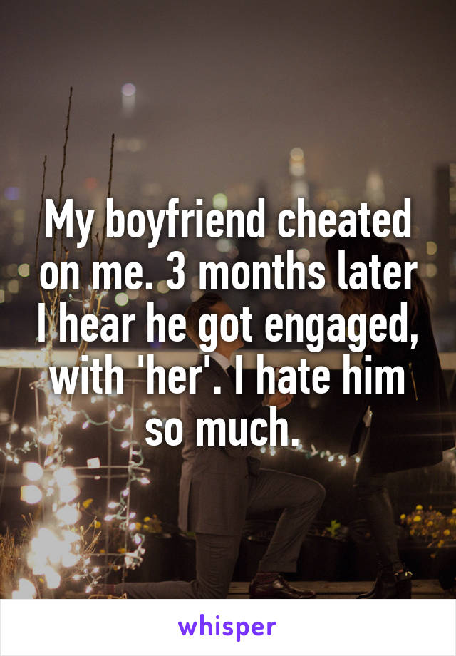 My boyfriend cheated on me. 3 months later I hear he got engaged, with 'her'. I hate him so much.