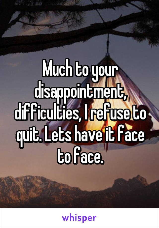Much to your disappointment, difficulties, I refuse to quit. Lets have it face to face.