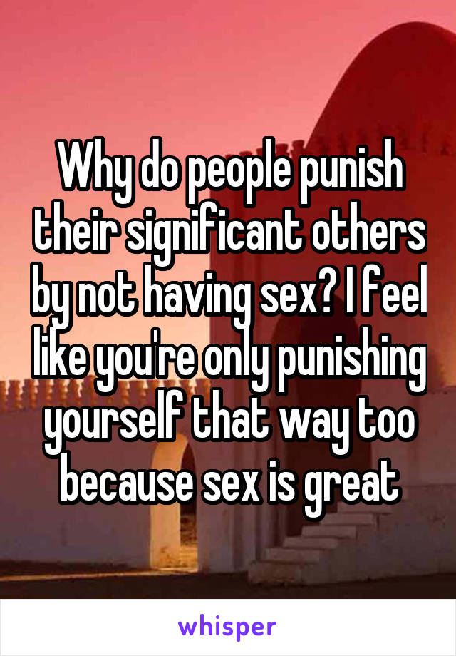 Why do people punish their significant others by not having sex? I feel like you're only punishing yourself that way too because sex is great