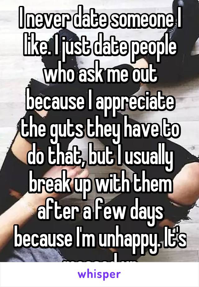 I never date someone I like. I just date people who ask me out because I appreciate the guts they have to do that, but I usually break up with them after a few days because I'm unhappy. It's messed up