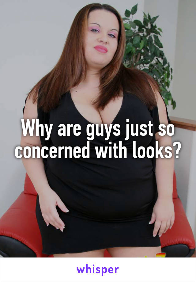 Why are guys just so concerned with looks?