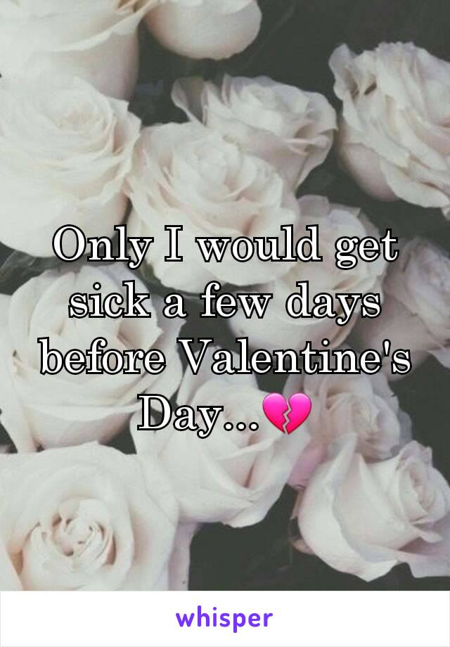 Only I would get sick a few days before Valentine's Day...💔