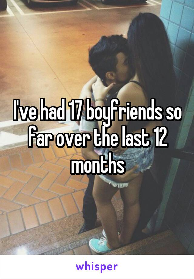 I've had 17 boyfriends so far over the last 12 months