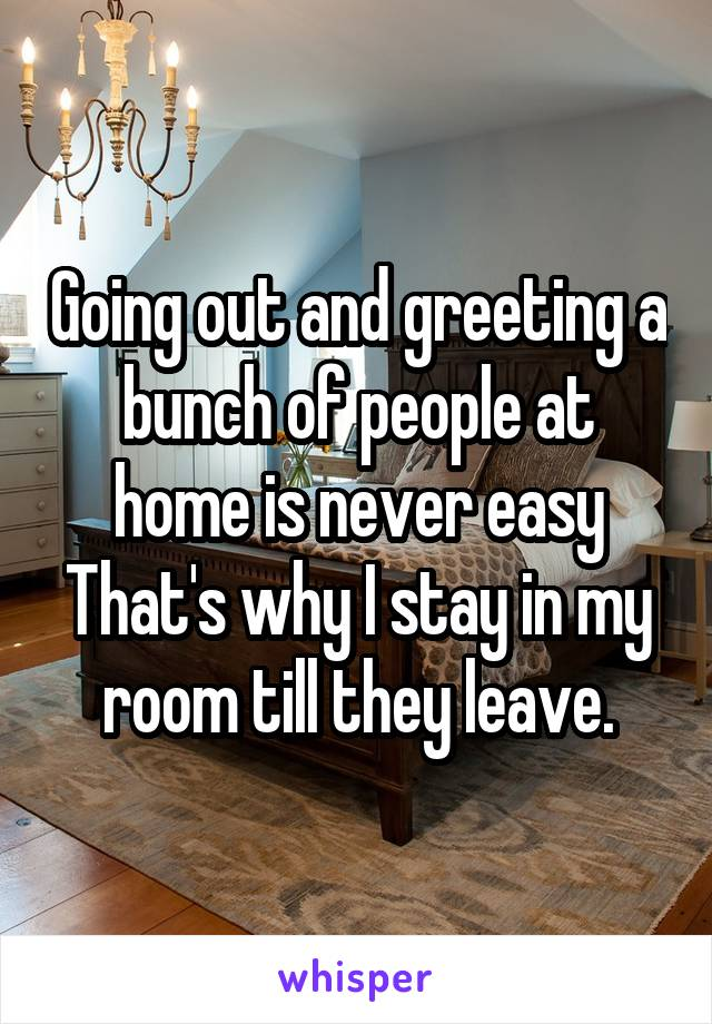 Going out and greeting a bunch of people at home is never easy That's why I stay in my room till they leave.