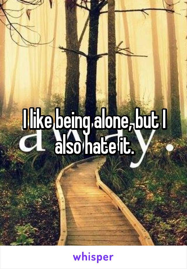 I like being alone, but I also hate it.