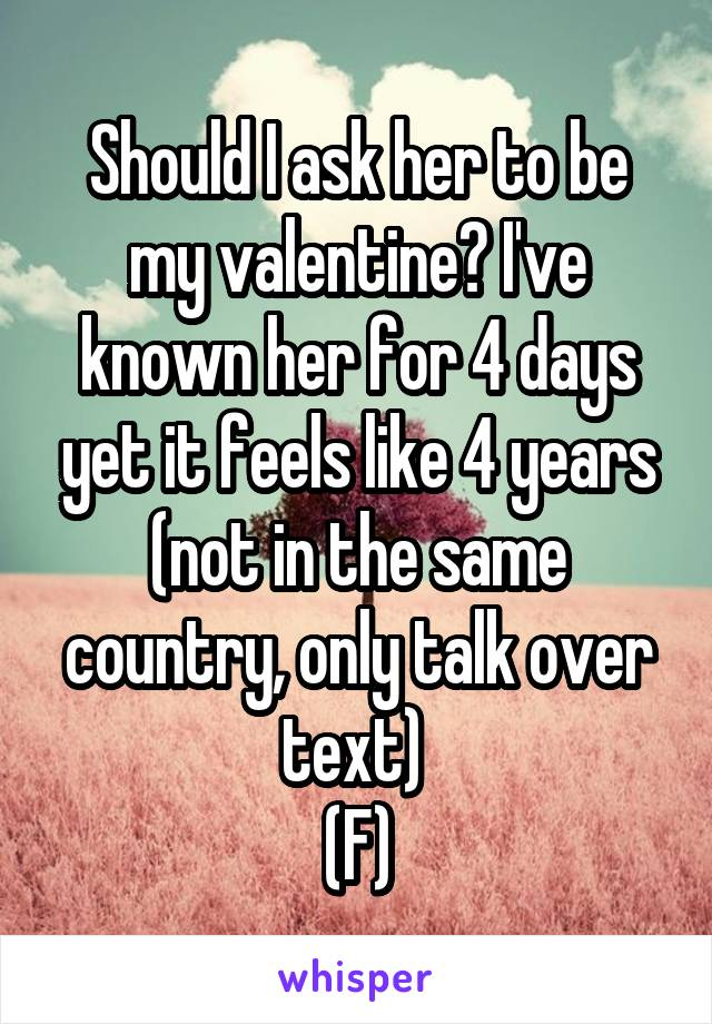 Should I ask her to be my valentine? I've known her for 4 days yet it feels like 4 years (not in the same country, only talk over text)  (F)