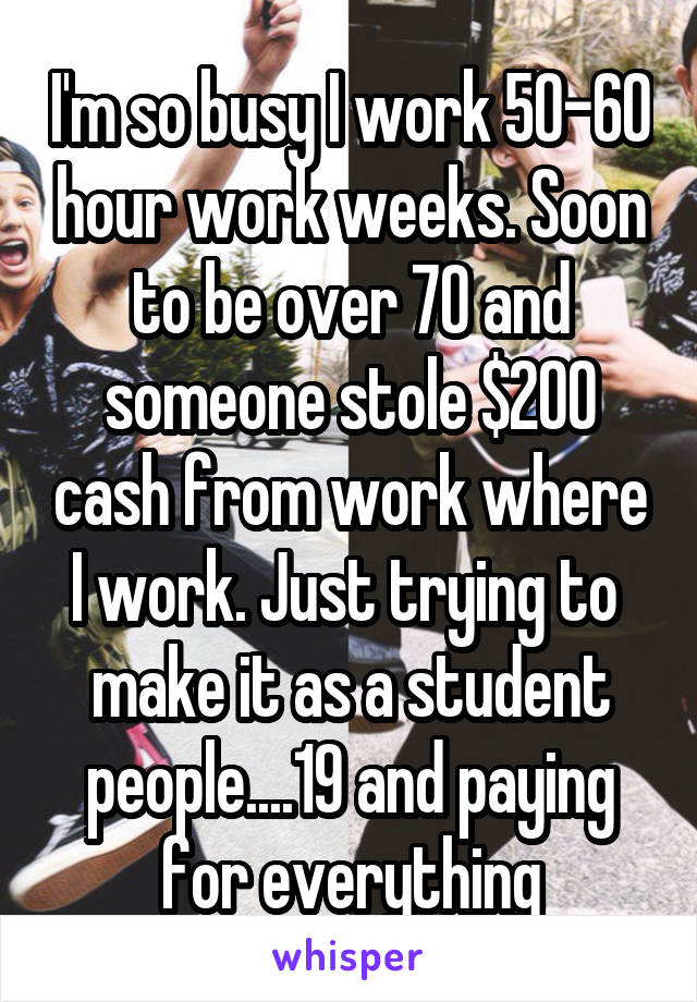 I'm so busy I work 50-60 hour work weeks. Soon to be over 70 and someone stole $200 cash from work where I work. Just trying to  make it as a student people....19 and paying for everything
