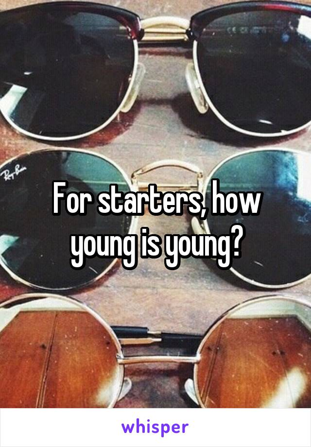 For starters, how young is young?