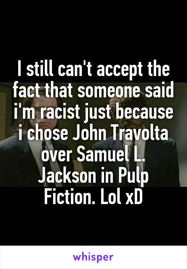 I still can't accept the fact that someone said i'm racist just because i chose John Travolta over Samuel L. Jackson in Pulp Fiction. Lol xD