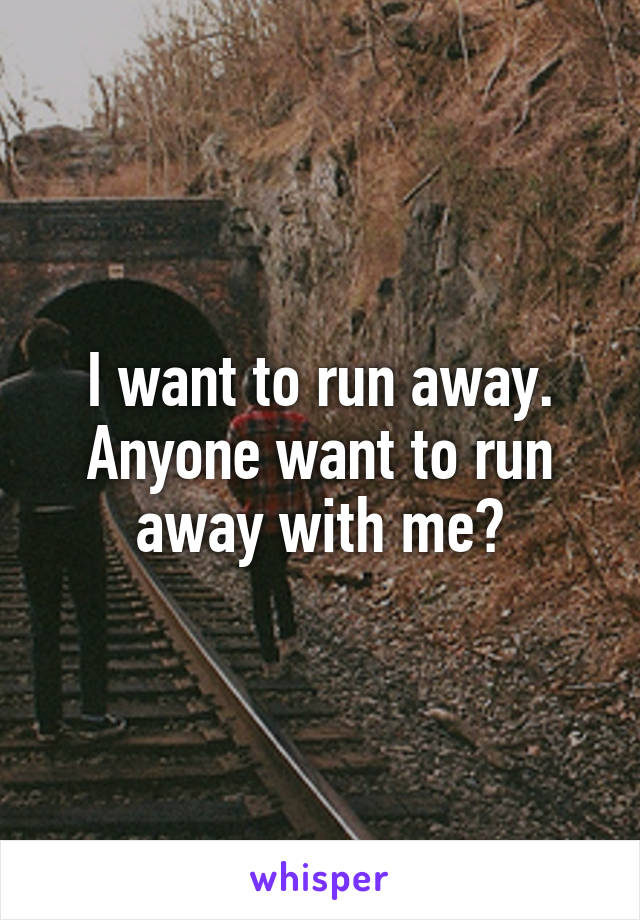 I want to run away. Anyone want to run away with me?