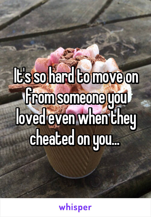 It's so hard to move on from someone you loved even when they cheated on you...