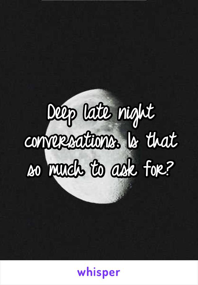 Deep late night conversations. Is that so much to ask for?