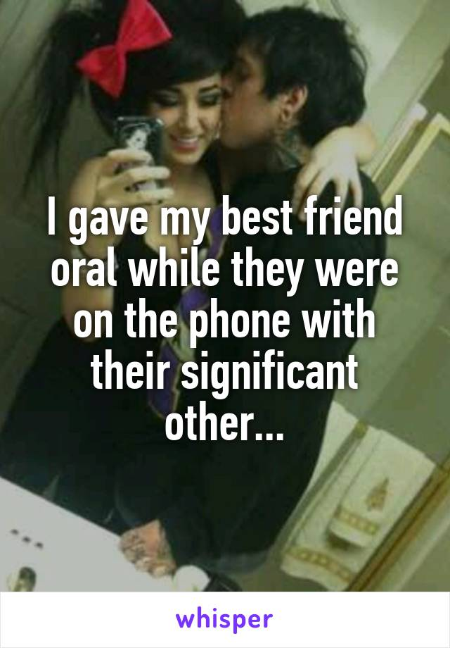 I gave my best friend oral while they were on the phone with their significant other...