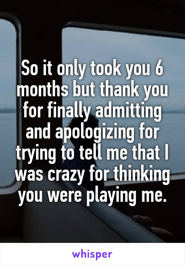 So it only took you 6 months but thank you for finally admitting and apologizing for trying to tell me that I was crazy for thinking you were playing me.