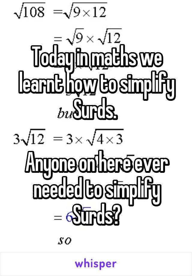Today in maths we learnt how to simplify Surds.   Anyone on here ever needed to simplify Surds?