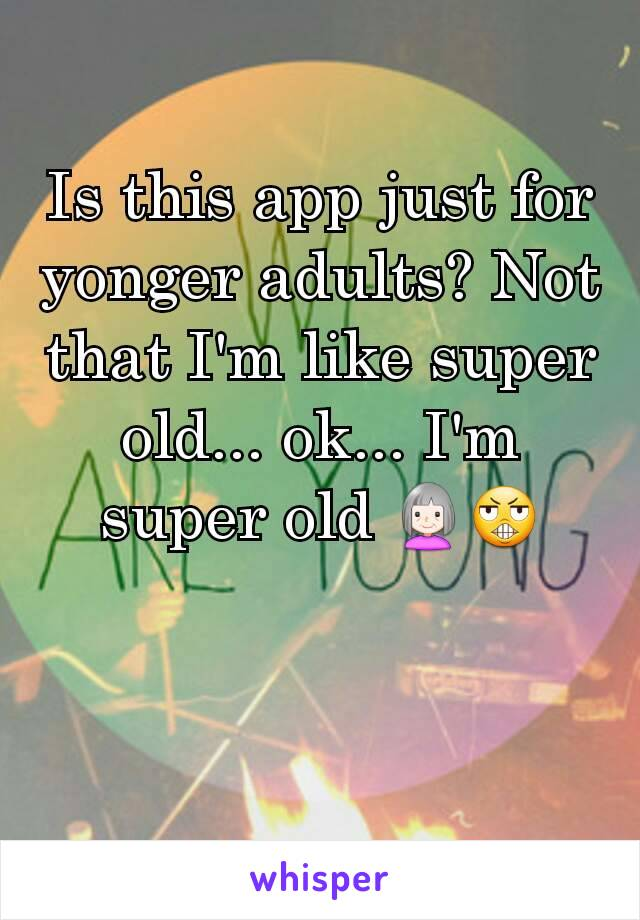 Is this app just for yonger adults? Not that I'm like super old... ok... I'm super old 👵😬