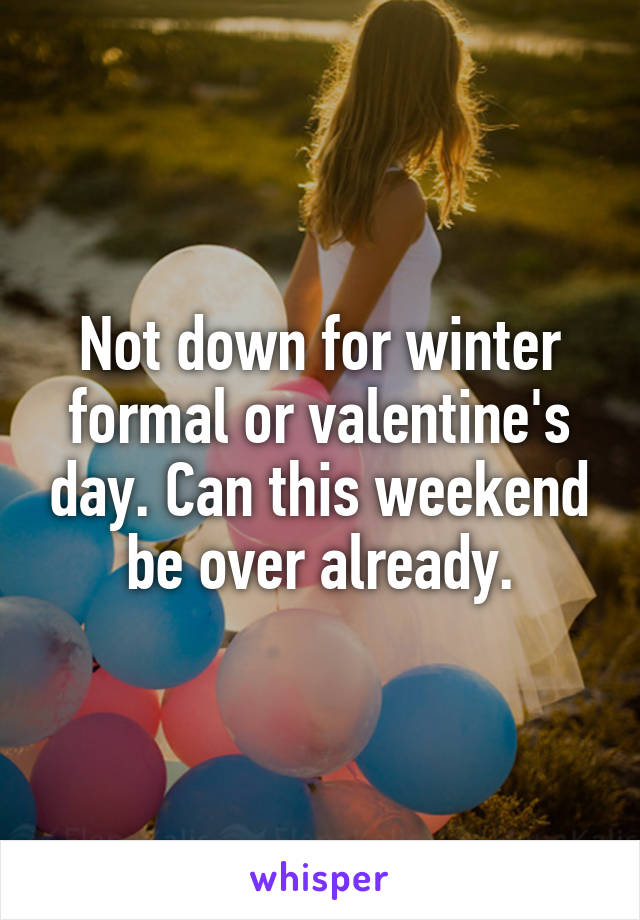 Not down for winter formal or valentine's day. Can this weekend be over already.