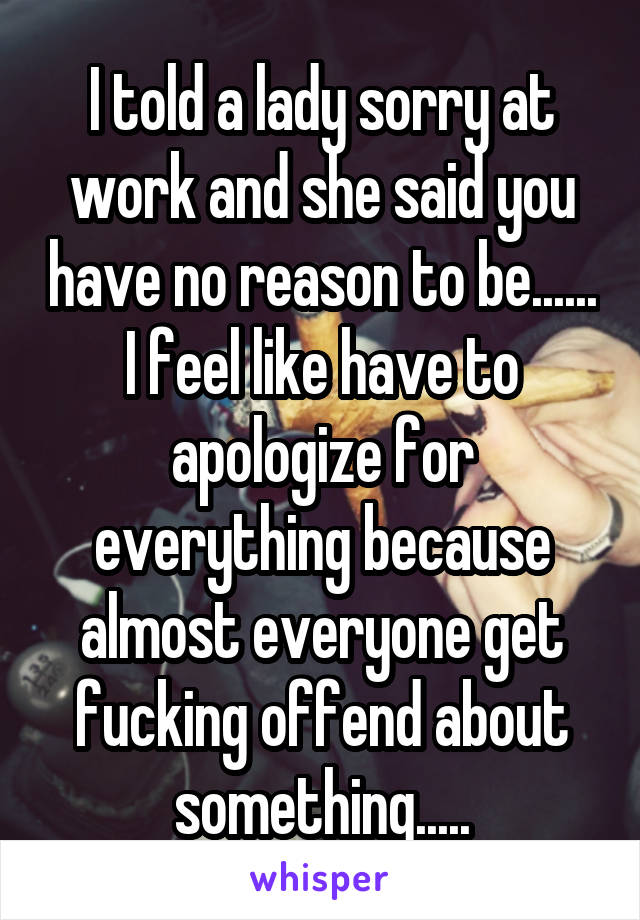 I told a lady sorry at work and she said you have no reason to be...... I feel like have to apologize for everything because almost everyone get fucking offend about something.....