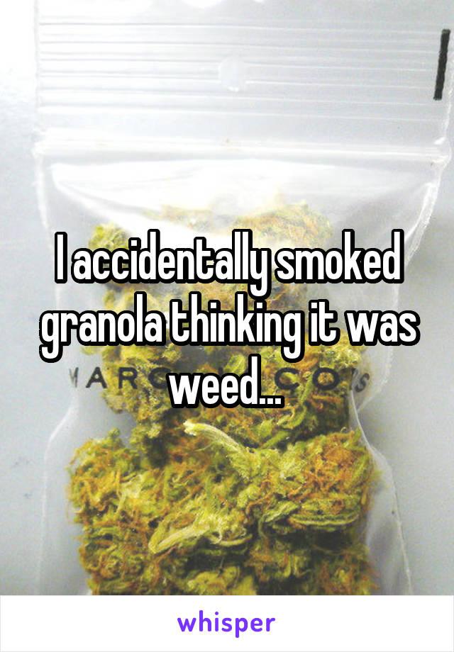 I accidentally smoked granola thinking it was weed...
