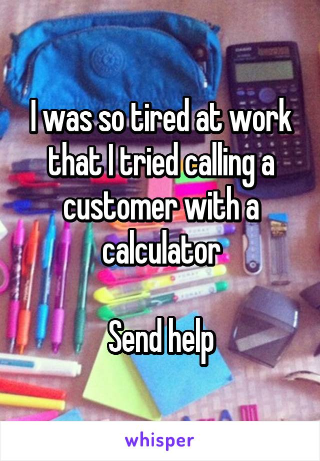 I was so tired at work that I tried calling a customer with a calculator  Send help