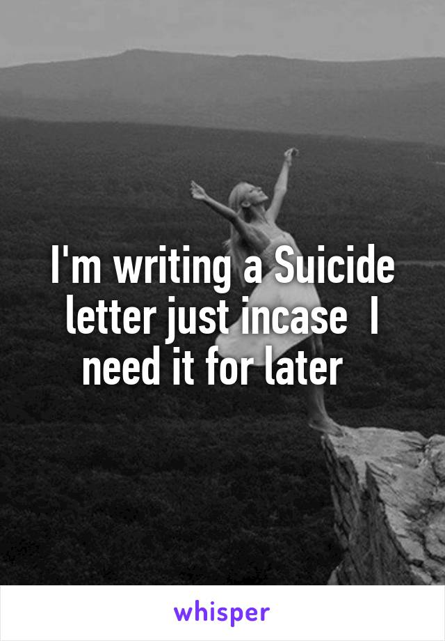 I'm writing a Suicide letter just incase  I need it for later