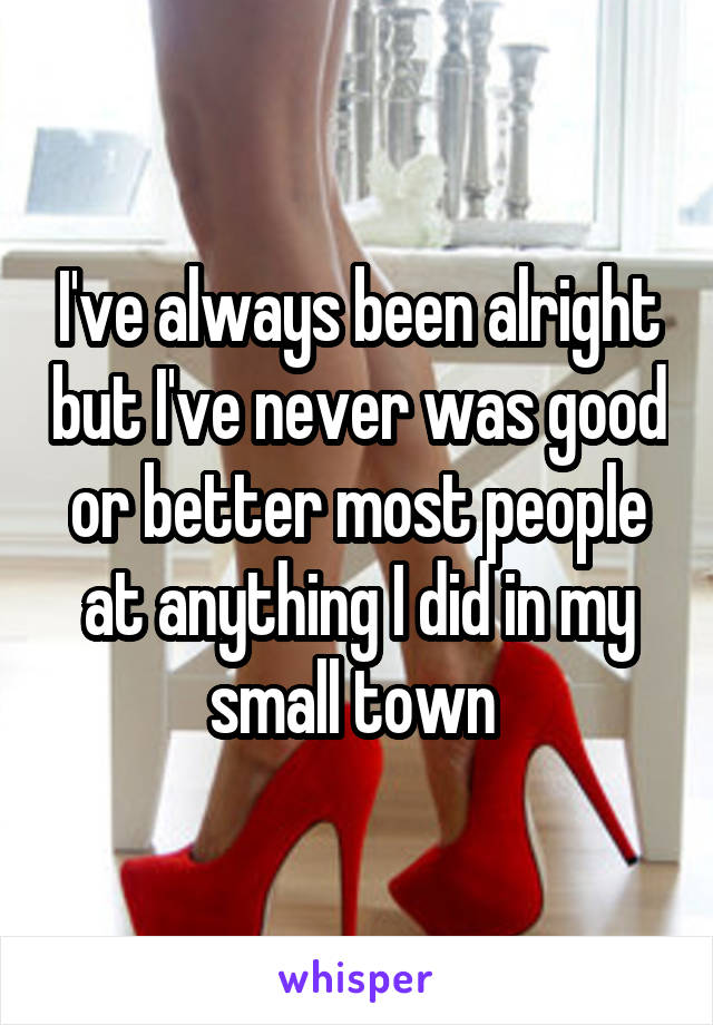 I've always been alright but I've never was good or better most people at anything I did in my small town