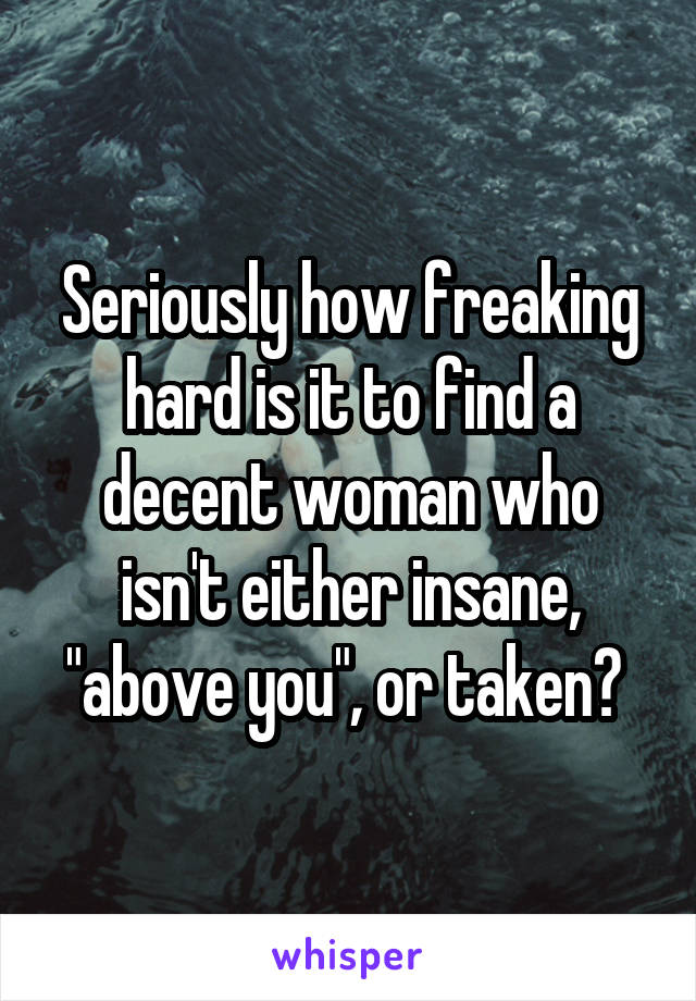 """Seriously how freaking hard is it to find a decent woman who isn't either insane, """"above you"""", or taken?"""