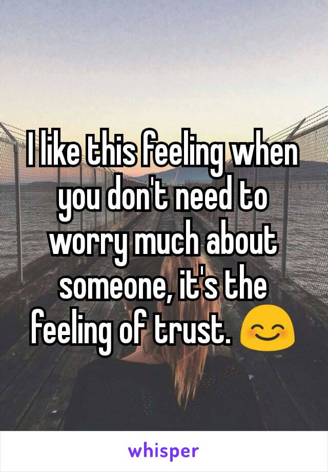 I like this feeling when you don't need to worry much about someone, it's the feeling of trust. 😊