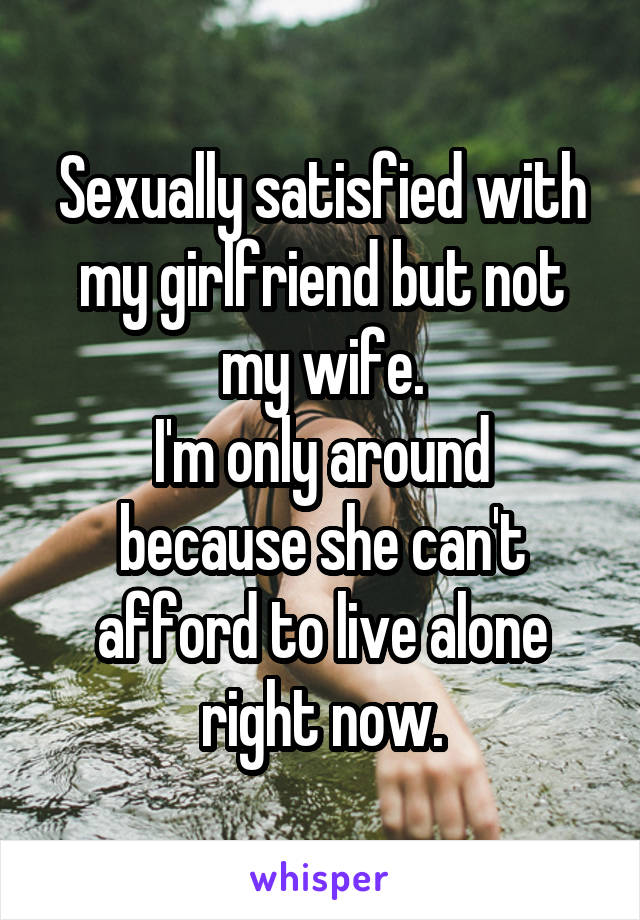 Sexually satisfied with my girlfriend but not my wife. I'm only around because she can't afford to live alone right now.