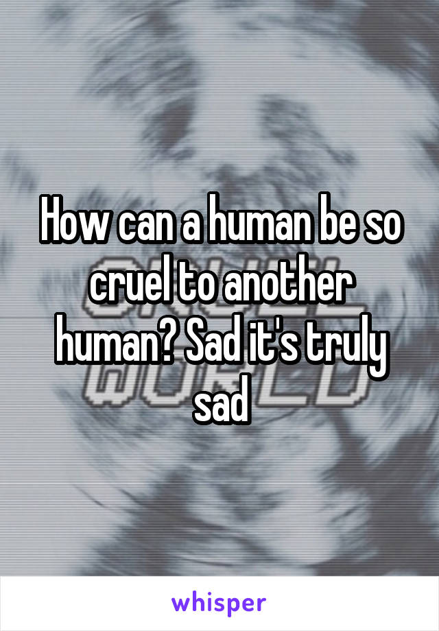 How can a human be so cruel to another human? Sad it's truly sad
