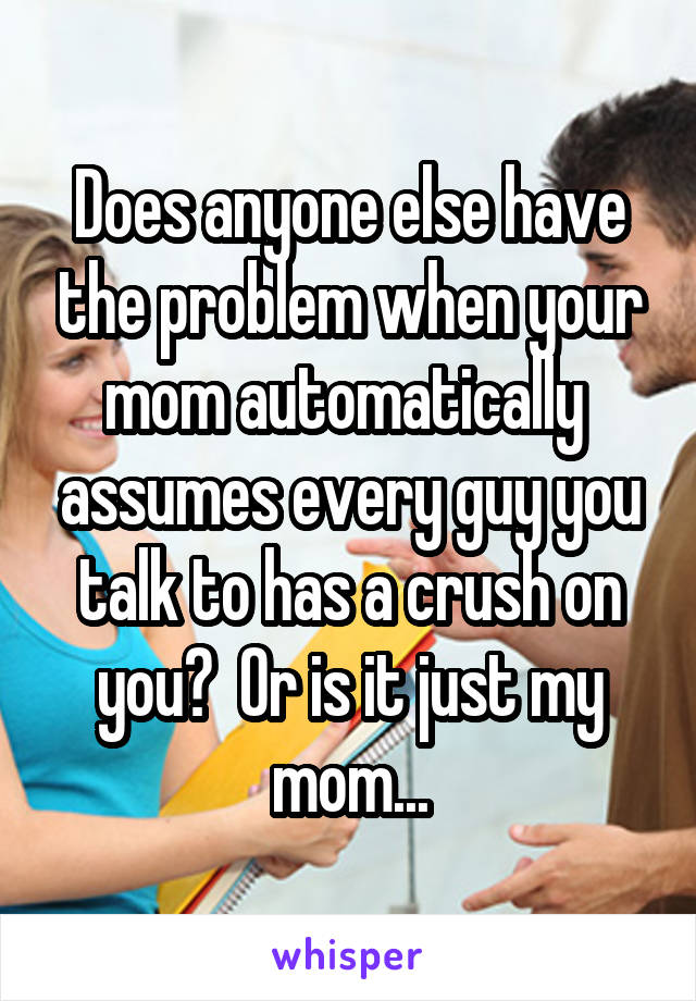 Does anyone else have the problem when your mom automatically  assumes every guy you talk to has a crush on you?  Or is it just my mom...